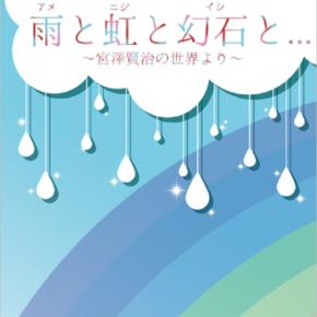 「雨(アメ)と虹(ニジ)と幻石(イシ)と…~宮澤賢治の世界より~」